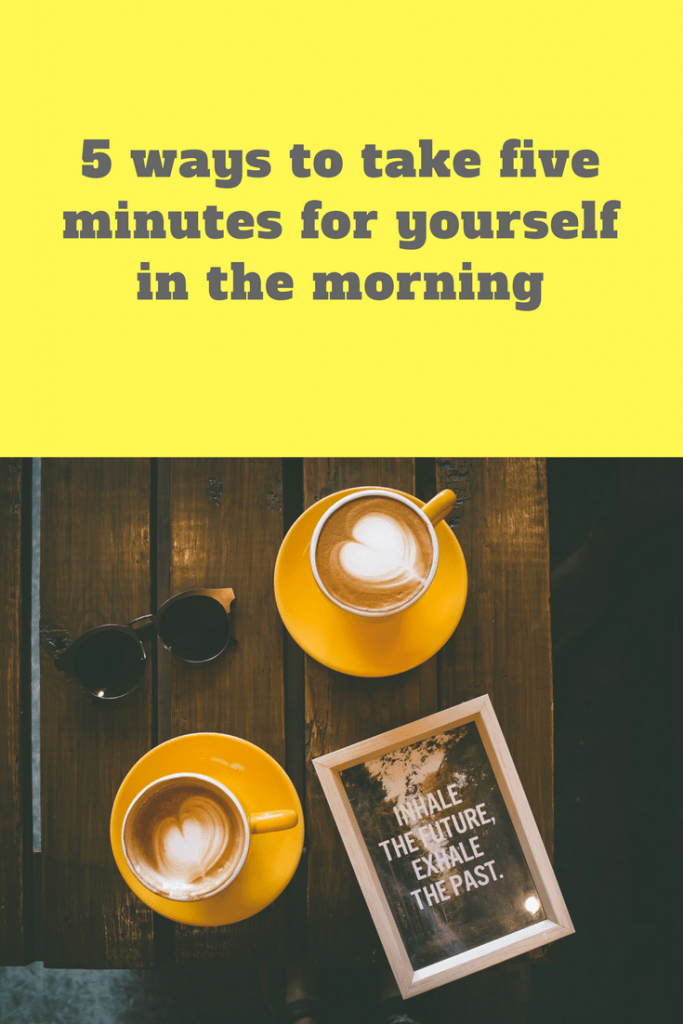 5 ways to take five minutes for yourself in the morning
