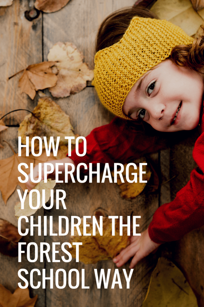 How to supercharge your children the Forest School way